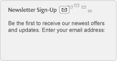 Newsletter Sign-Up. Be the first to receive our newest offers and updates. Enter your email address:
